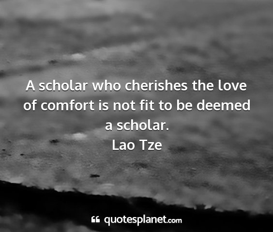 Lao tze - a scholar who cherishes the love of comfort is...