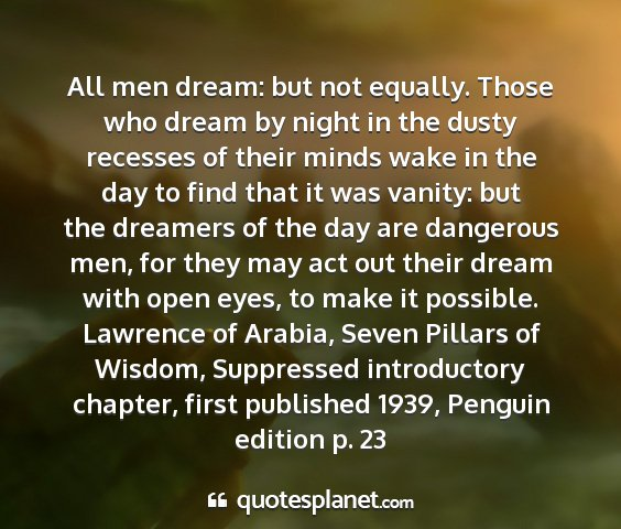 Lawrence of arabia, seven pillars of wisdom, suppressed introductory chapter, first published 1939, penguin edition p. 23 - all men dream: but not equally. those who dream...