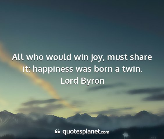 Lord byron - all who would win joy, must share it; happiness...