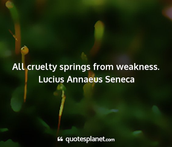 Lucius annaeus seneca - all cruelty springs from weakness....