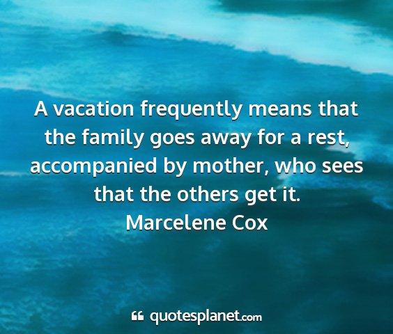 Marcelene cox - a vacation frequently means that the family goes...