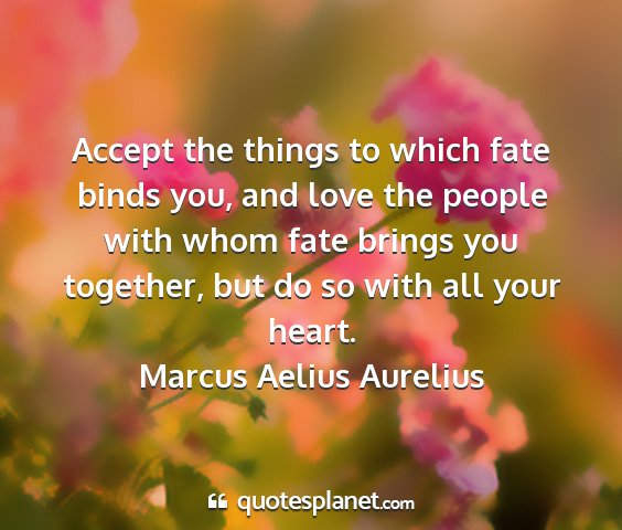 Marcus aelius aurelius - accept the things to which fate binds you, and...