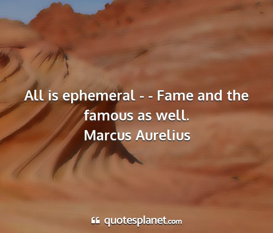 Marcus aurelius - all is ephemeral - - fame and the famous as well....