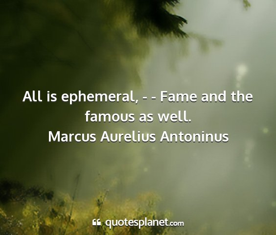 Marcus aurelius antoninus - all is ephemeral, - - fame and the famous as well....