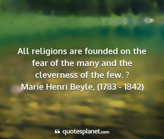 Marie henri beyle, (1783 - 1842) - all religions are founded on the fear of the many...