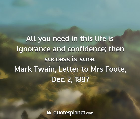 Mark twain, letter to mrs foote, dec. 2, 1887 - all you need in this life is ignorance and...