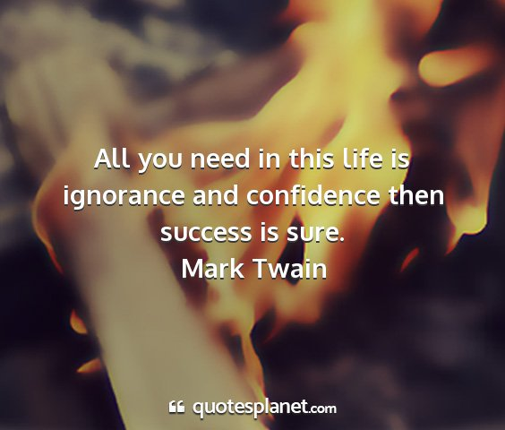 Mark twain - all you need in this life is ignorance and...