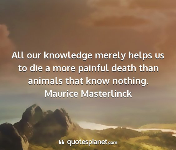 Maurice masterlinck - all our knowledge merely helps us to die a more...