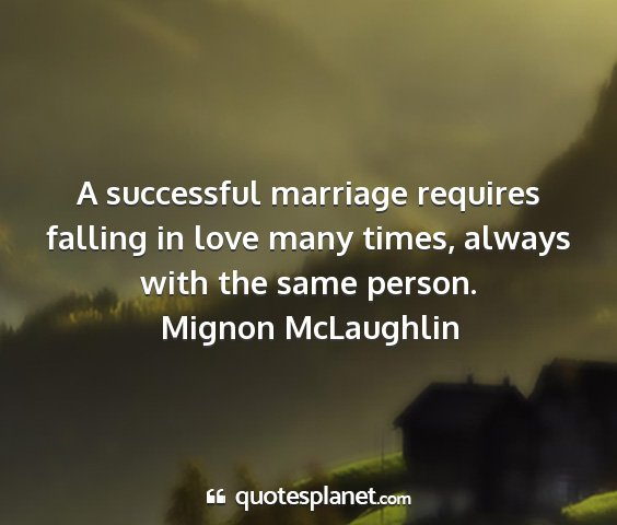 Mignon mclaughlin - a successful marriage requires falling in love...
