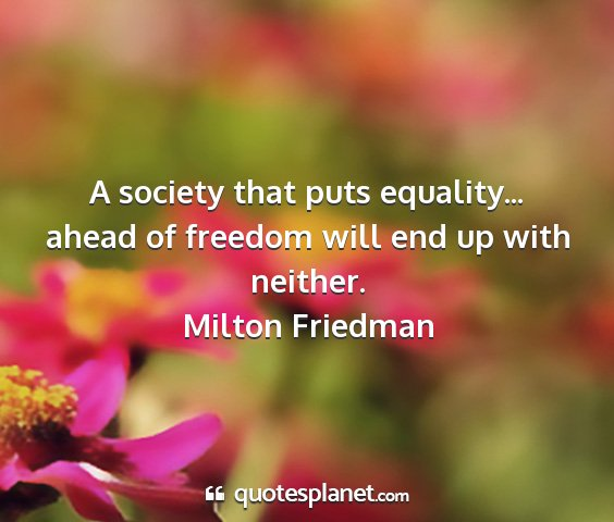 Milton friedman - a society that puts equality... ahead of freedom...