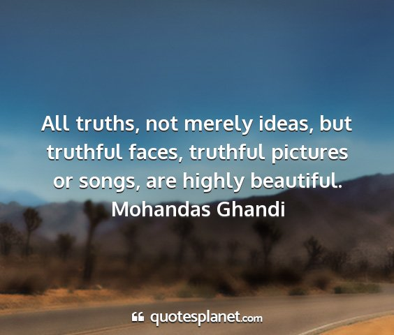 Mohandas ghandi - all truths, not merely ideas, but truthful faces,...