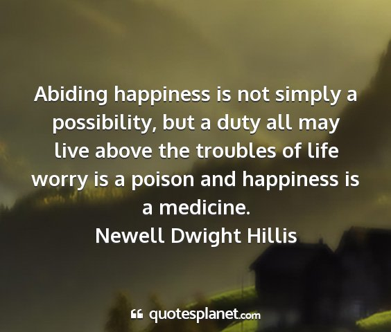 Newell dwight hillis - abiding happiness is not simply a possibility,...