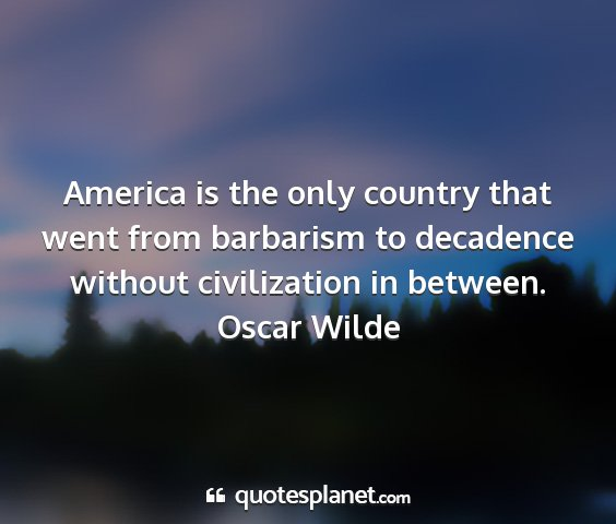 Oscar wilde - america is the only country that went from...
