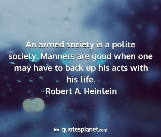 Robert a. heinlein - an armed society is a polite society. manners are...