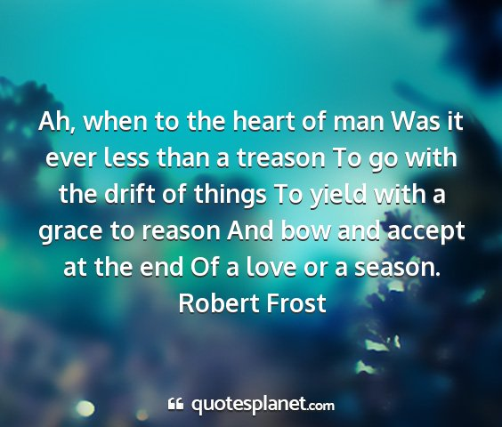 Robert frost - ah, when to the heart of man was it ever less...
