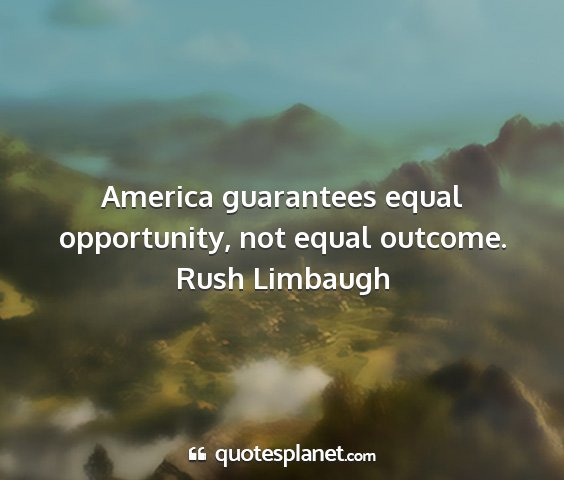 Rush limbaugh - america guarantees equal opportunity, not equal...