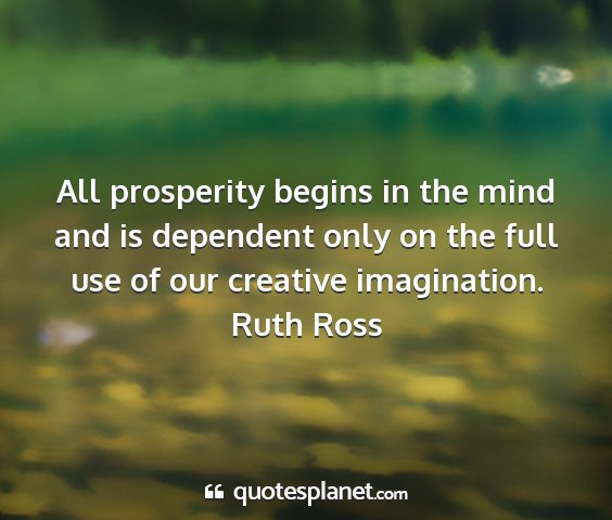 Ruth ross - all prosperity begins in the mind and is...