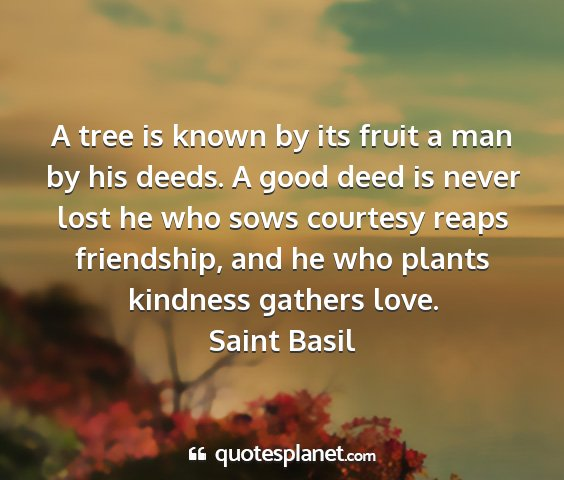 Saint basil - a tree is known by its fruit a man by his deeds....