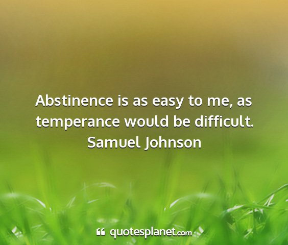 Samuel johnson - abstinence is as easy to me, as temperance would...