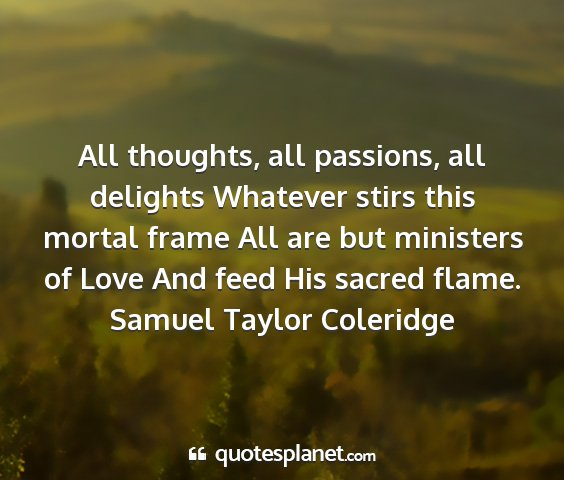 Samuel taylor coleridge - all thoughts, all passions, all delights whatever...