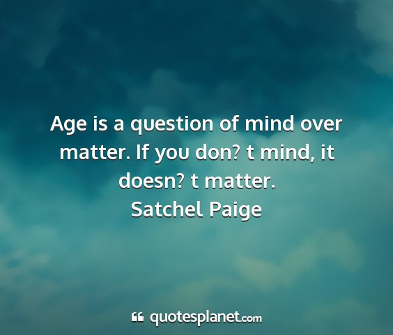 Satchel paige - age is a question of mind over matter. if you...