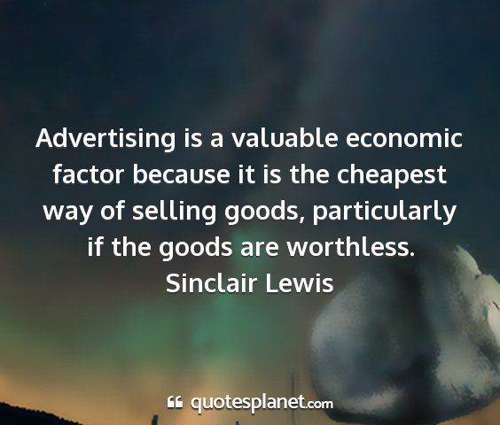 Sinclair lewis - advertising is a valuable economic factor because...