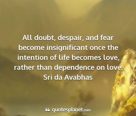 Sri da avabhas - all doubt, despair, and fear become insignificant...