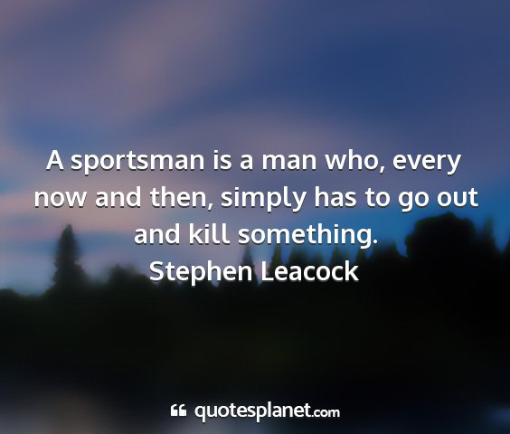 Stephen leacock - a sportsman is a man who, every now and then,...