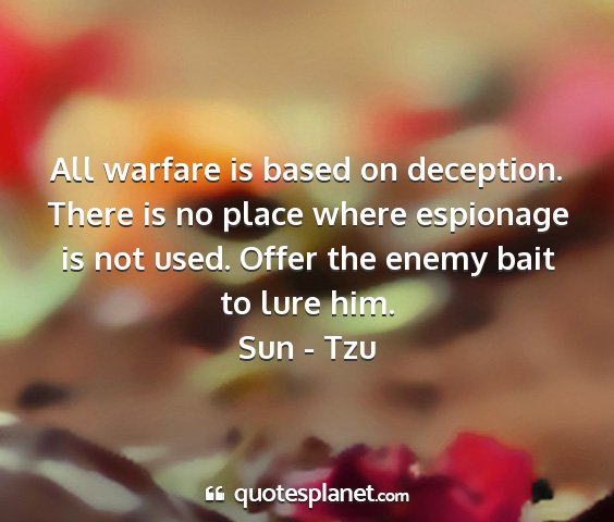 Sun - tzu - all warfare is based on deception. there is no...
