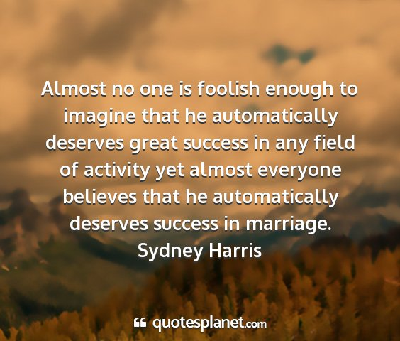 Sydney harris - almost no one is foolish enough to imagine that...