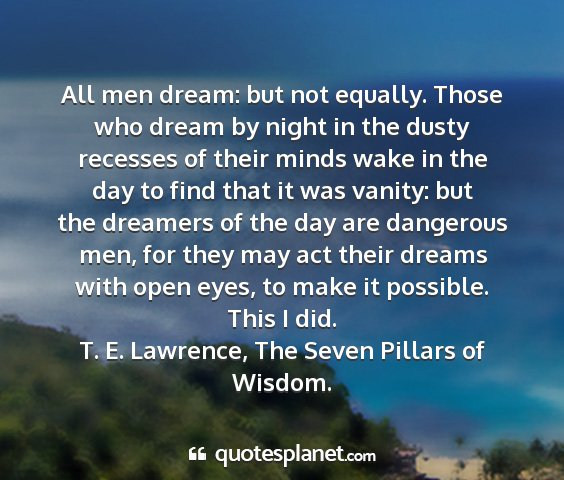 T. e. lawrence, the seven pillars of wisdom. - all men dream: but not equally. those who dream...