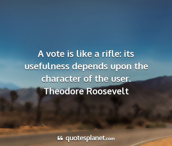 Theodore roosevelt - a vote is like a rifle: its usefulness depends...