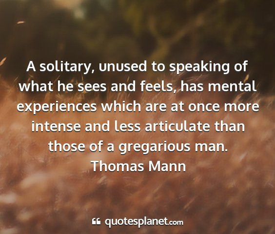 Thomas mann - a solitary, unused to speaking of what he sees...