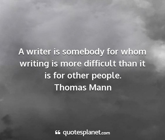 Thomas mann - a writer is somebody for whom writing is more...