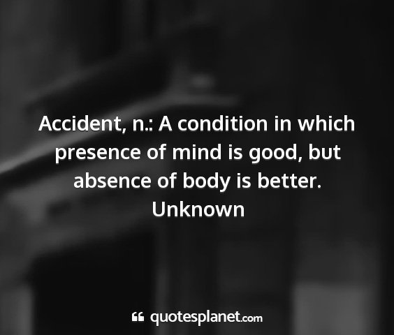 Unknown - accident, n.: a condition in which presence of...