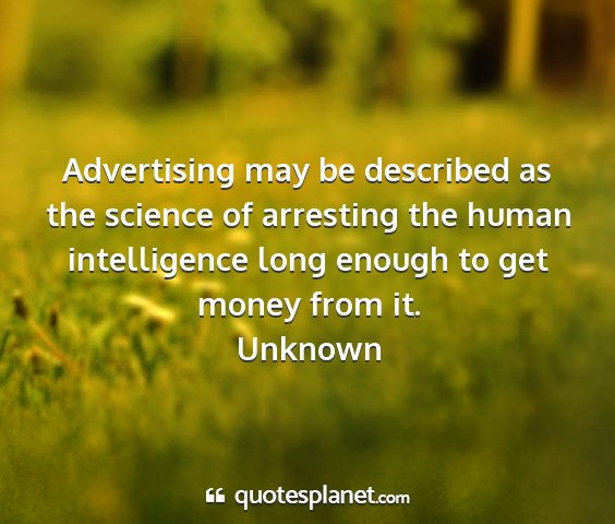 Unknown - advertising may be described as the science of...