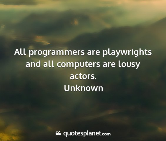 Unknown - all programmers are playwrights and all computers...