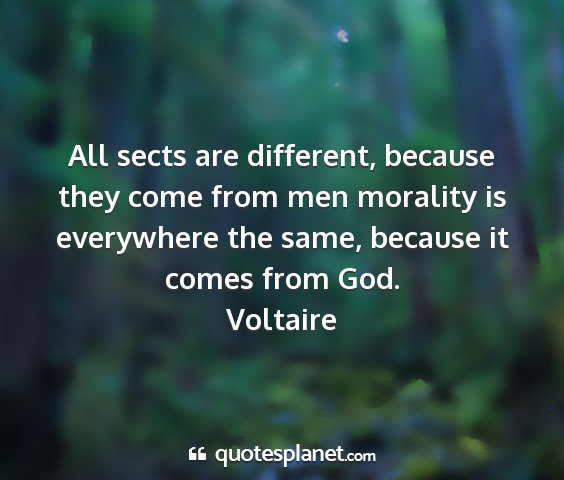Voltaire - all sects are different, because they come from...