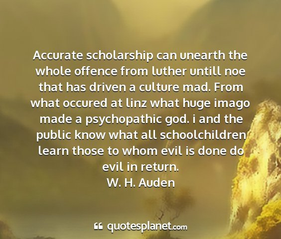 W. h. auden - accurate scholarship can unearth the whole...