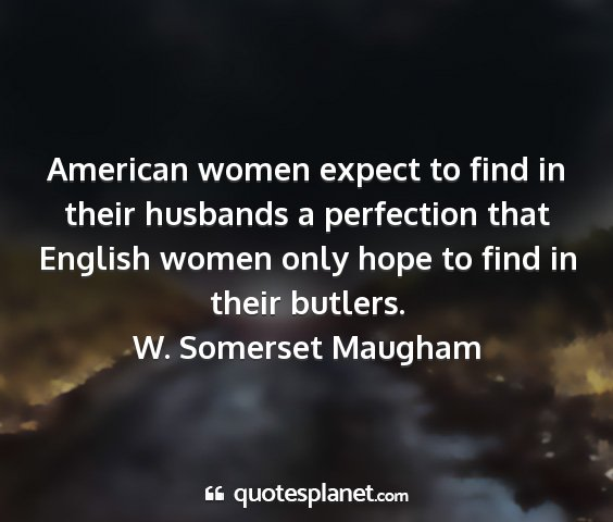 W. somerset maugham - american women expect to find in their husbands a...