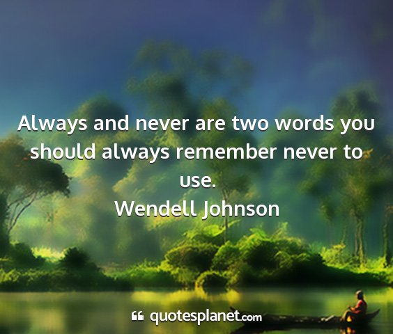 Wendell johnson - always and never are two words you should always...
