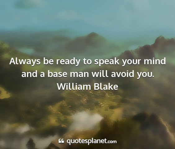 William blake - always be ready to speak your mind and a base man...