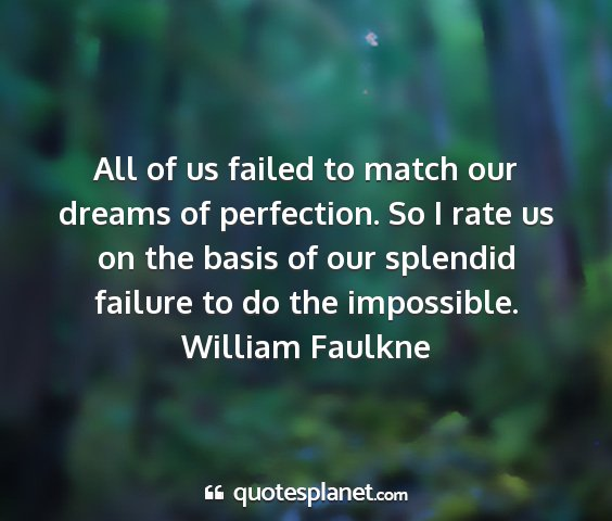 William faulkne - all of us failed to match our dreams of...