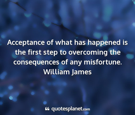 William james - acceptance of what has happened is the first step...