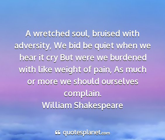 William shakespeare - a wretched soul, bruised with adversity, we bid...