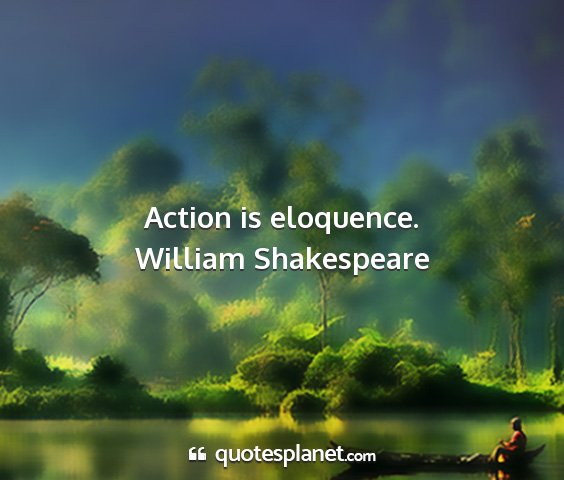 William shakespeare - action is eloquence....