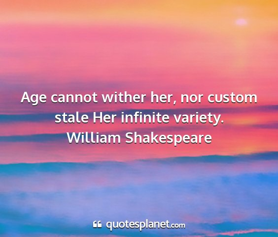 William shakespeare - age cannot wither her, nor custom stale her...