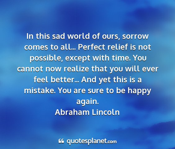 Abraham lincoln - in this sad world of ours, sorrow comes to all......