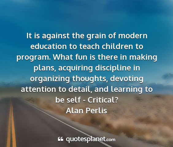 Alan perlis - it is against the grain of modern education to...