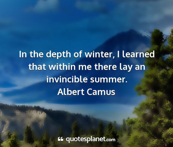 Albert camus - in the depth of winter, i learned that within me...